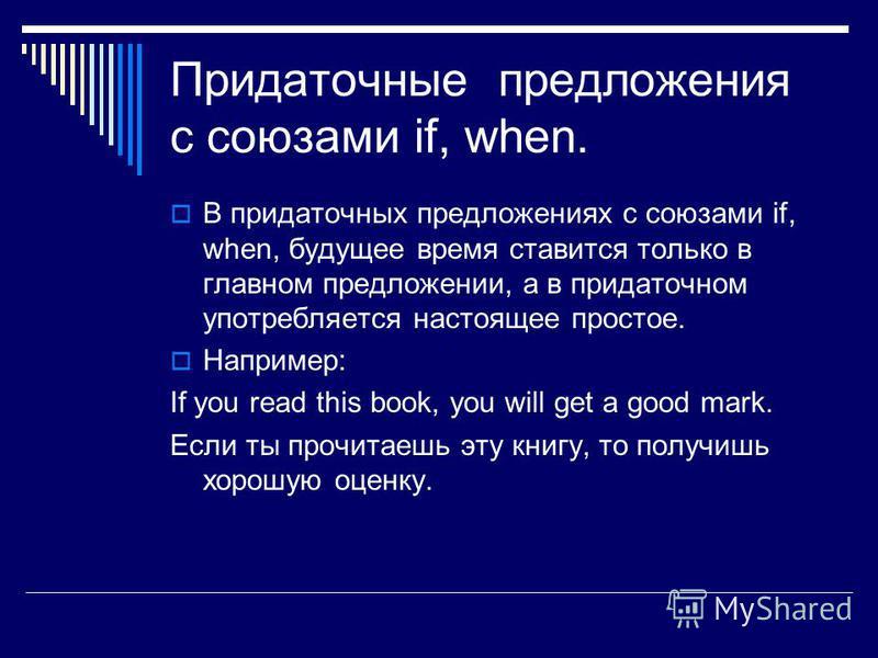 Придаточные предложения с союзами if, when. В придаточных предложениях с союзами if, when, будущее время ставится только в главном предложении, а в придаточном употребляется настоящее простое. Например: If you read this book, you will get a good mark