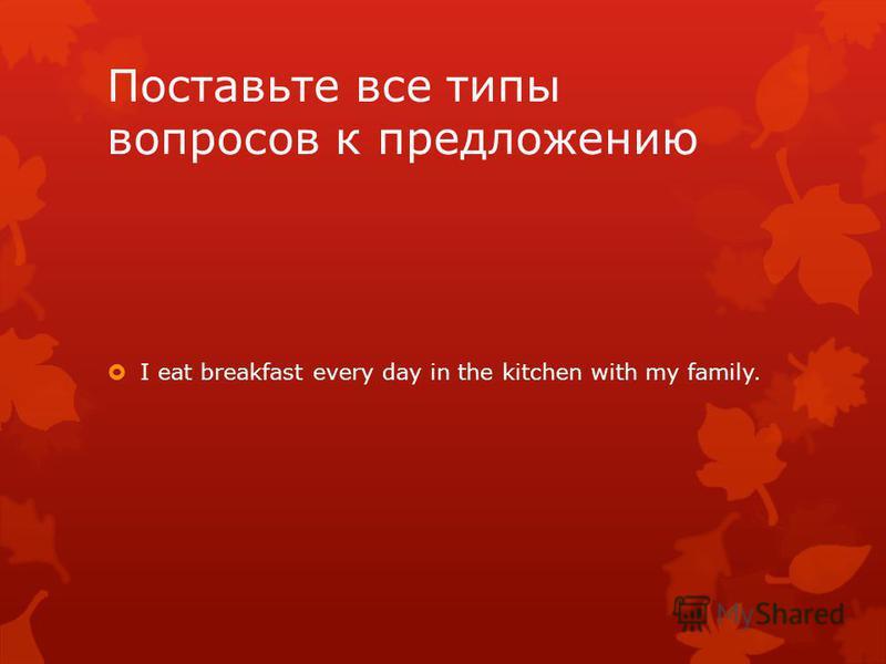 Поставьте все типы вопросов к предложению I eat breakfast every day in the kitchen with my family.
