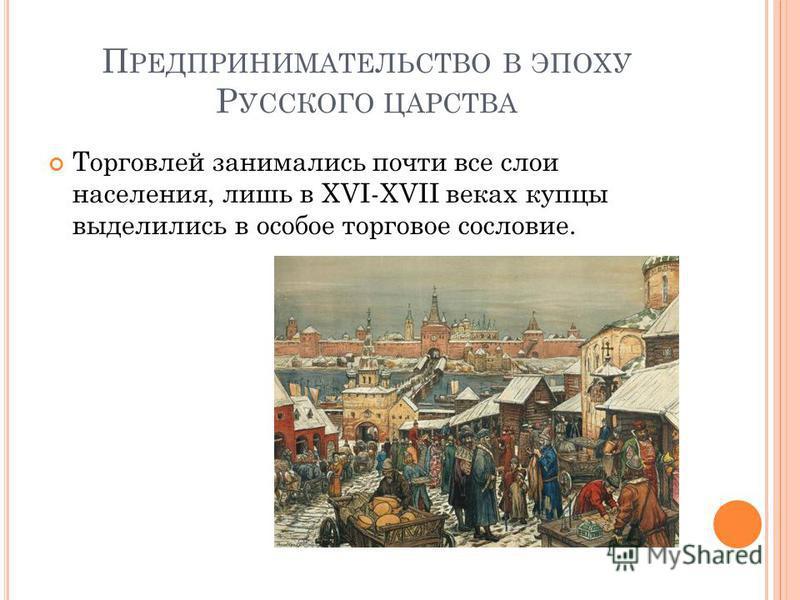 П РЕДПРИНИМАТЕЛЬСТВО В ЭПОХУ Р УССКОГО ЦАРСТВА Торговлей занимались почти все слои населения, лишь в XVI-XVII веках купцы выделились в особое торговое сословие.