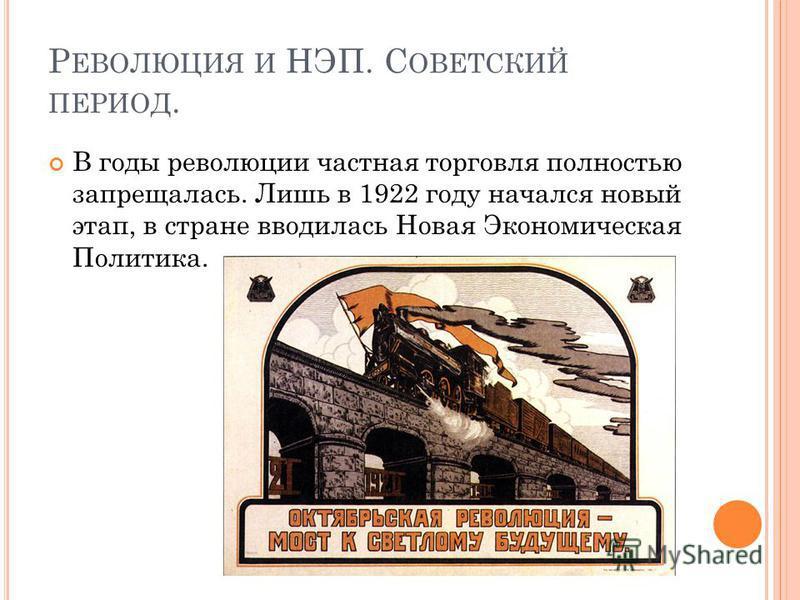 Р ЕВОЛЮЦИЯ И НЭП. С ОВЕТСКИЙ ПЕРИОД. В годы революции частная торговля полностью запрещалась. Лишь в 1922 году начался новый этап, в стране вводилась Новая Экономическая Политика.