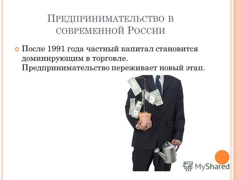 П РЕДПРИНИМАТЕЛЬСТВО В СОВРЕМЕННОЙ Р ОССИИ После 1991 года частный капитал становится доминирующим в торговле. Предпринимательство переживает новый этап.