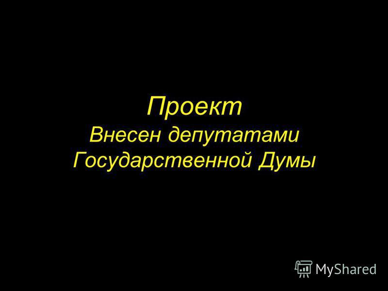 Проект Внесен депутатами Государственной Думы