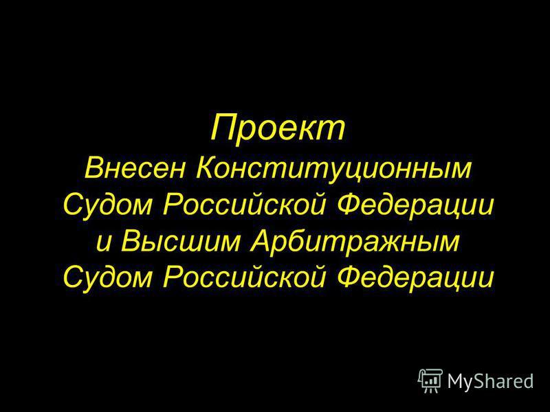 Проект Внесен Конституционным Судом Российской Федерации и Высшим Арбитражным Судом Российской Федерации