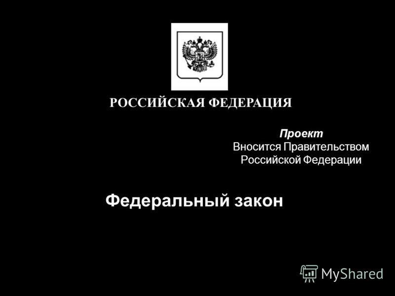 Проект Вносится Правительством Российской Федерации Федеральный закон РОССИЙСКАЯ ФЕДЕРАЦИЯ