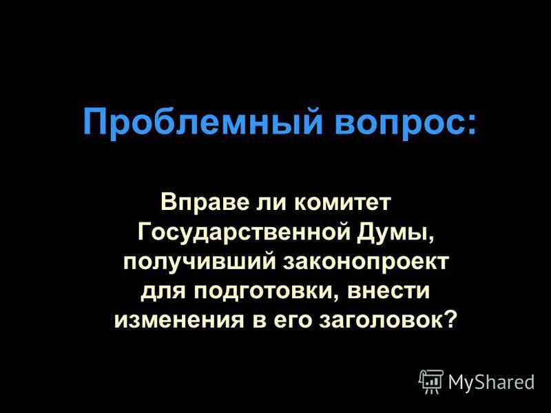 Проблемный вопрос: Вправе ли комитет Государственной Думы, получивший законопроект для подготовки, внести изменения в его заголовок?