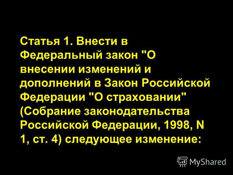 Статья 1. Внести в Федеральный закон О внесении изменений и дополнений в Закон Российской Федерации О страховании (Собрание законодательства Российской Федерации, 1998, N 1, ст. 4) следующее изменение: