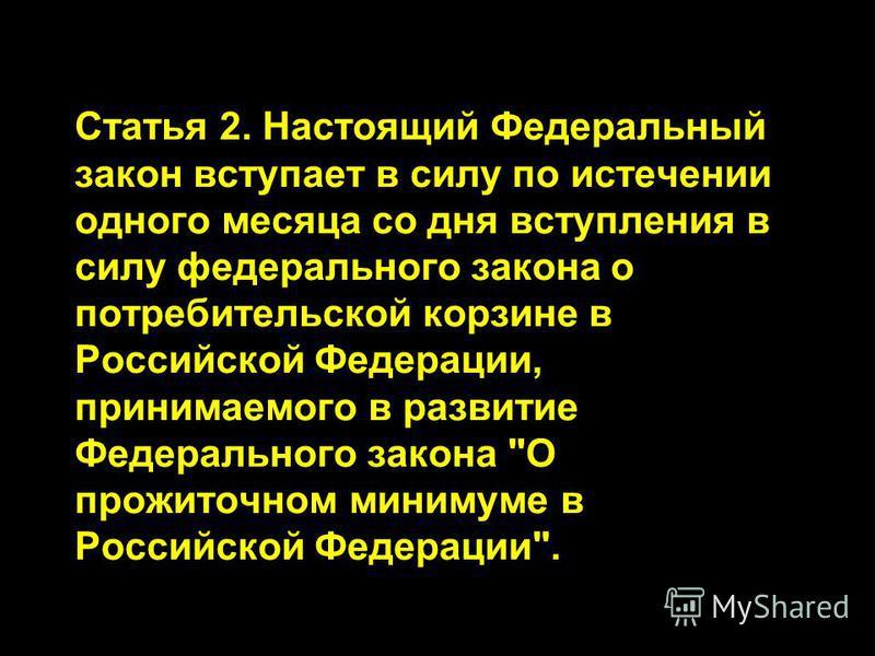 Статья 2. Настоящий Федеральный закон вступает в силу по истечении одного месяца со дня вступления в силу федерального закона о потребительской корзине в Российской Федерации, принимаемого в развитие Федерального закона