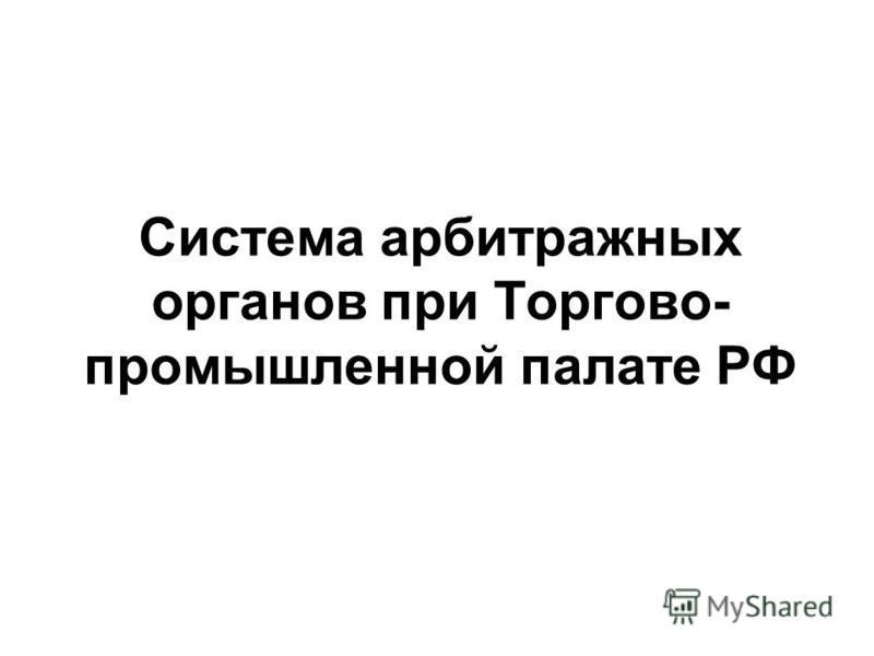 Система арбитражных органов при Торгово- промышленной палате РФ