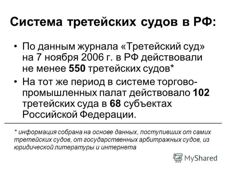 Система третейских судов в РФ: По данным журнала «Третейский суд» на 7 ноября 2006 г. в РФ действовали не менее 550 третейских судов* На тот же период в системе торгово- промышленных палат действовало 102 третейских суда в 68 субъектах Российской Фед