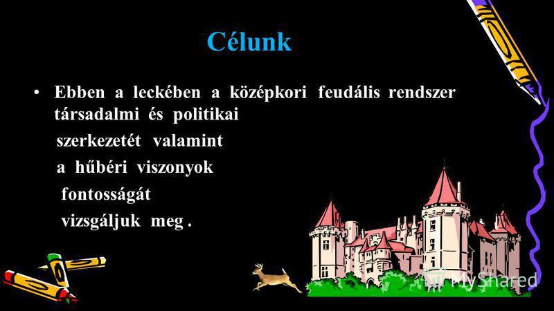 Célunk Ebben a leckében a középkori feudális rendszer társadalmi és politikaiEbben a leckében a középkori feudális rendszer társadalmi és politikai szerkezetét valamint szerkezetét valamint a hűbéri viszonyok a hűbéri viszonyok fontosságát fontosságá