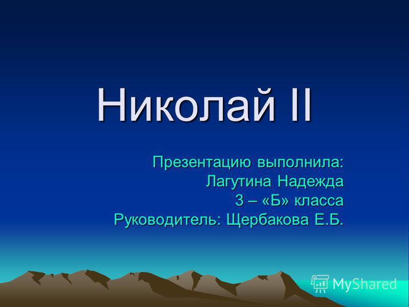 Николай II Презентацию выполнила: Лагутина Надежда 3 – «Б» класса Руководитель: Щербакова Е.Б.