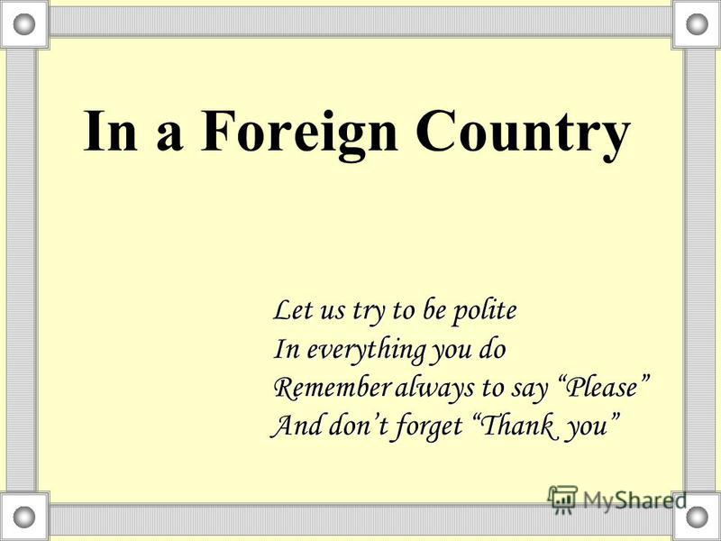 In a Foreign Country Let us try to be polite In everything you do Remember always to say Please And dont forget Thank you