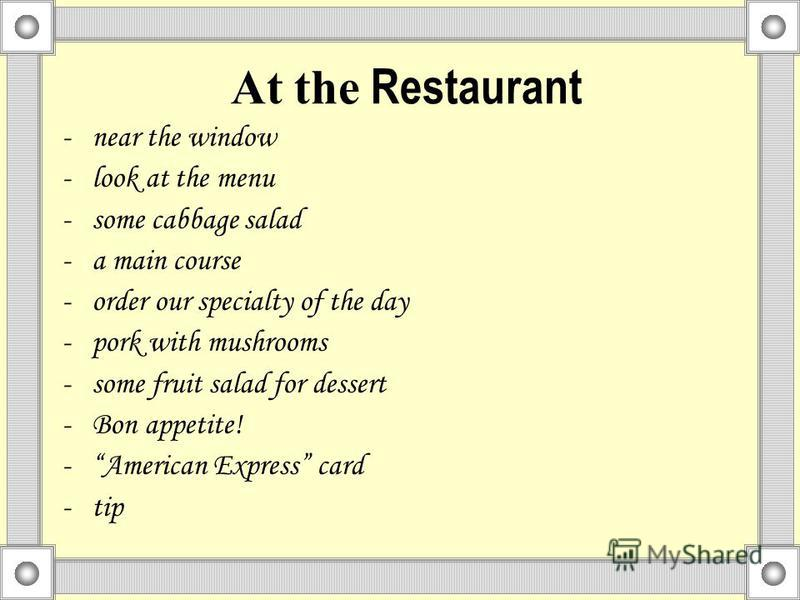 At the Restaurant -near the window -look at the menu -some cabbage salad -a main course -order our specialty of the day -pork with mushrooms -some fruit salad for dessert -Bon appetite! -American Express card -tip
