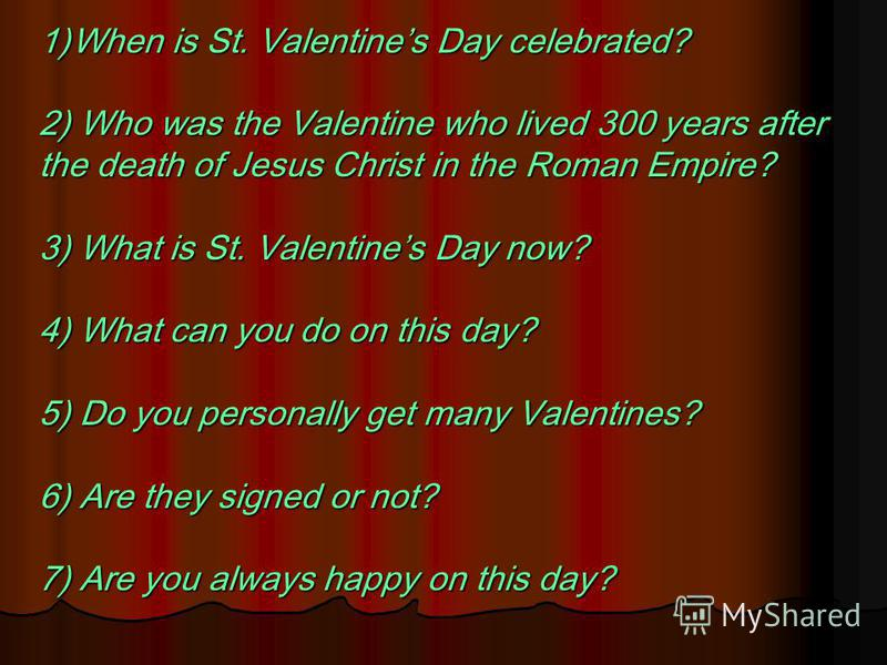 1)When is St. Valentines Day celebrated? 2) Who was the Valentine who lived 300 years after the death of Jesus Christ in the Roman Empire? 3) What is St. Valentines Day now? 4) What can you do on this day? 5) Do you personally get many Valentines? 6)