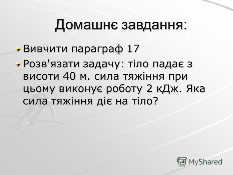 Домашнє завдання: Вивчити параграф 17 Розв'язати задачу: тіло падає з висоти 40 м. сила тяжіння при цьому виконує роботу 2 кДж. Яка сила тяжіння діє на тіло?