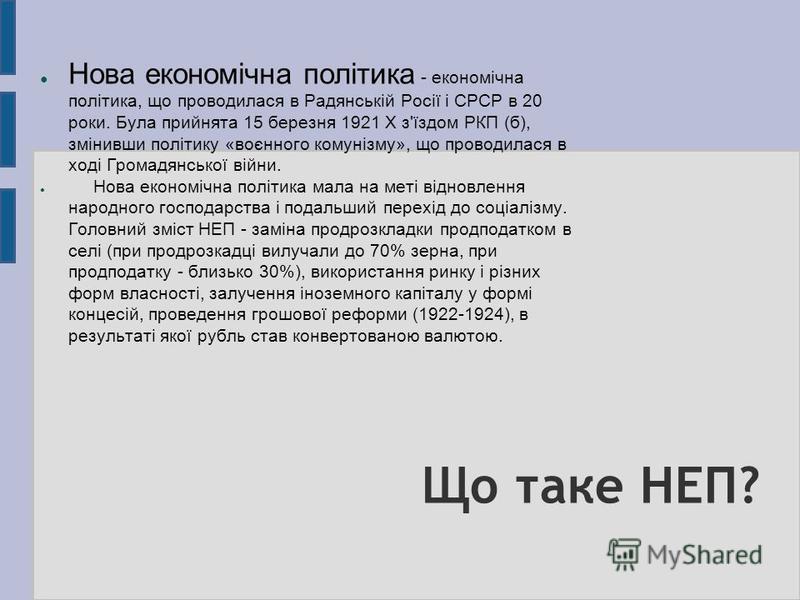 Що таке НЕП? Нова економічна політика - економічна політика, що проводилася в Радянській Росії і СРСР в 20 роки. Була прийнята 15 березня 1921 X з'їздом РКП (б), змінивши політику «воєнного комунізму», що проводилася в ході Громадянської війни. Нова