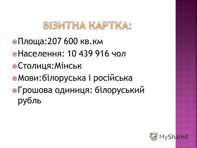 Площа:207 600 кв.км Населення: 10 439 916 чол Столиця:Мінськ Мови:білоруська і російська Грошова одиниця: білоруський рубль