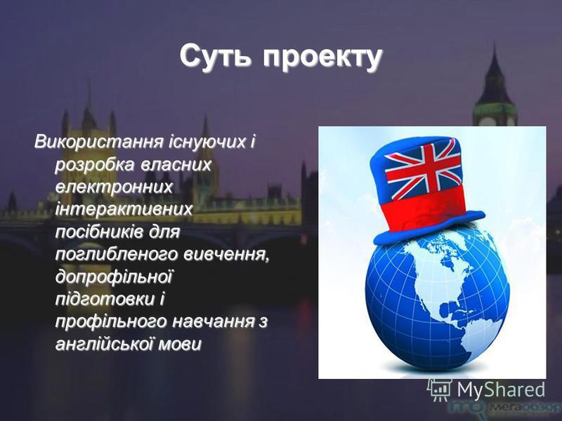 Суть проекту Використання існуючих і розробка власних електронних інтерактивних посібників для поглибленого вивчення, допрофільної підготовки і профільного навчання з англійської мови