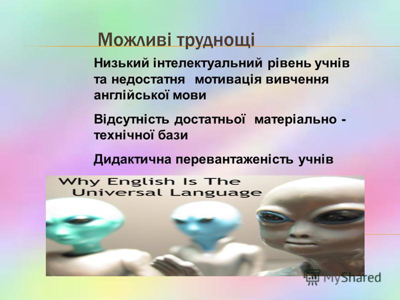 Можливі труднощі Низький інтелектуальний рівень учнів та недостатня мотивація вивчення англійської мови Відсутність достатньої матеріально - технічної бази Дидактична перевантаженість учнів
