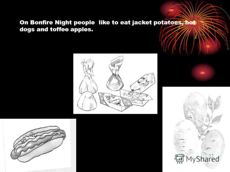 On Bonfire Night people like to eat jacket potatoes, hot dogs and toffee apples.