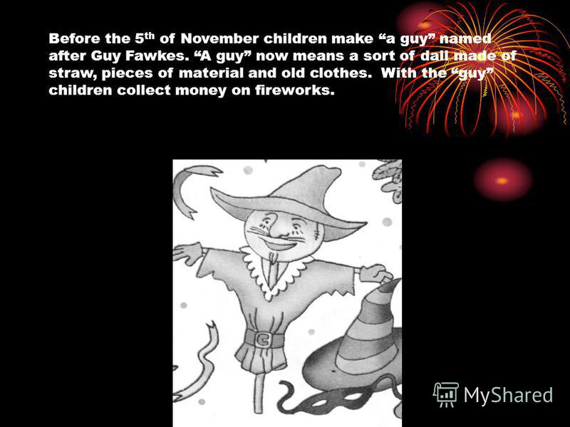 Before the 5 th of November children make a guy named after Guy Fawkes. A guy now means a sort of dall made of straw, pieces of material and old clothes. With the guy children collect money on fireworks.