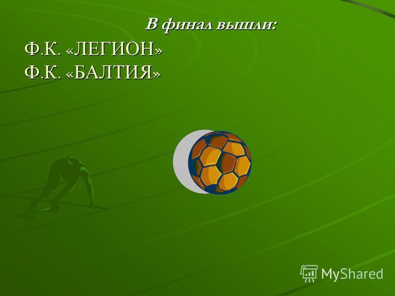 В финал вышли: Ф. К. « ЛЕГИОН » Ф. К. « БАЛТИЯ »