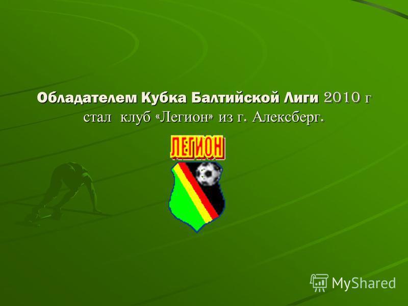 Обладателем Кубка Балтийской Лиги 2010 г стал клуб « Легион » из г. Алексберг.