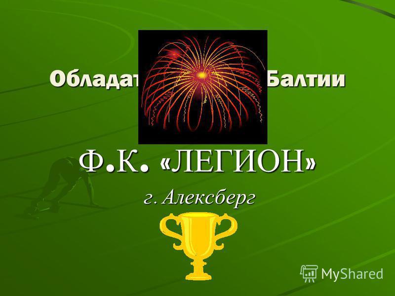 Обладатель Кубка Балтии 2010 Ф.К. «ЛЕГИОН» г. Алексберг