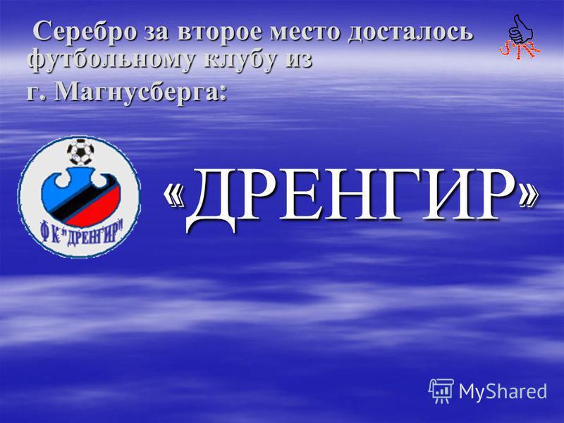 «ДРЕНГИР» Серебро за второе место досталось футбольному клубу из Серебро за второе место досталось футбольному клубу из г. Магнусберга :