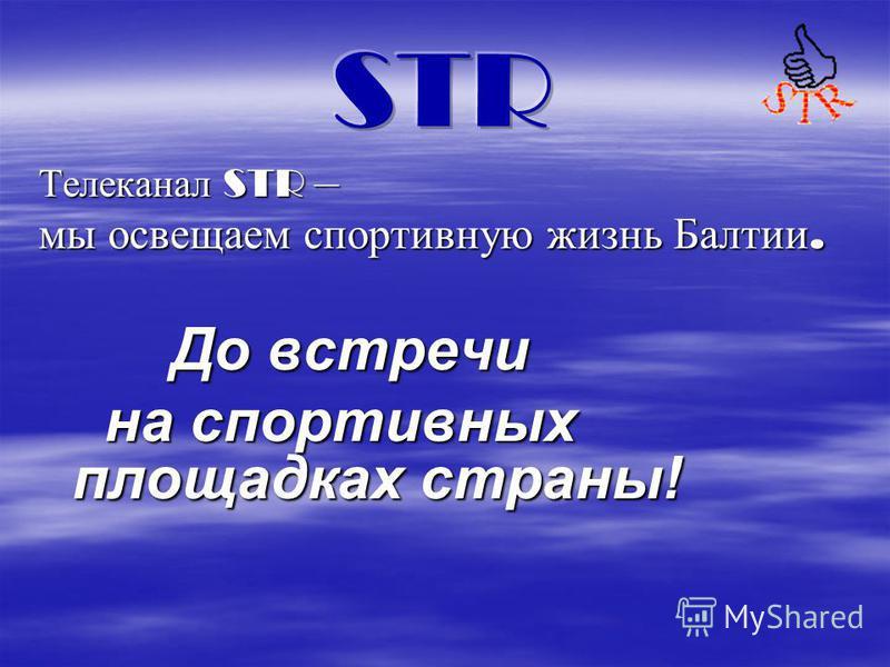 Телеканал STR – мы освещаем спортивную жизнь Балтии. До встречи на спортивных площадках страны!
