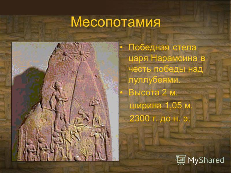 Месопотамия Победная стела царя Нарамсина в честь победы над луллубеями. Высота 2 м. ширина 1,05 м. 2300 г. до н. э.