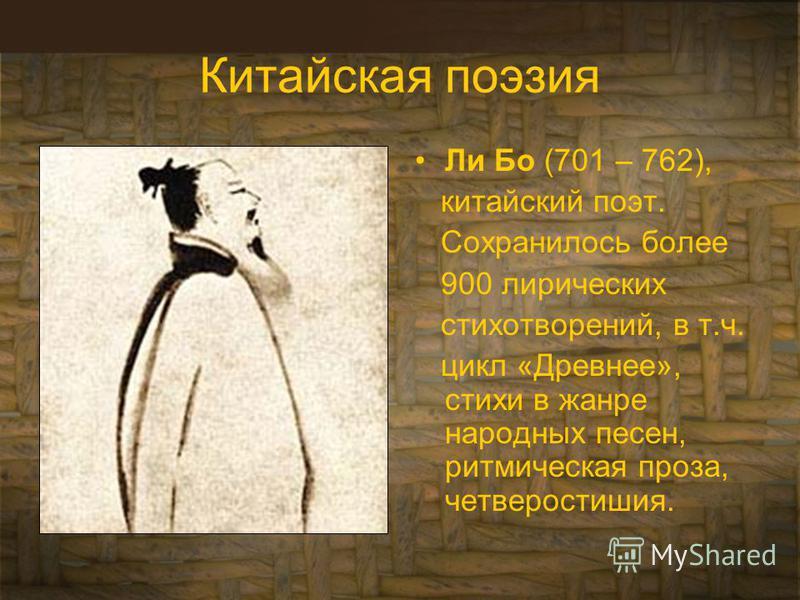 Китайская поэзия Ли Бо (701 – 762), китайский поэт. Сохранилось более 900 лирических стихотворений, в т.ч. цикл «Древнее», стихи в жанре народных песен, ритмическая проза, четверостишия.