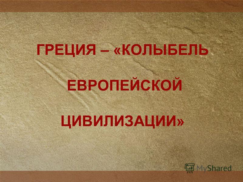 ГРЕЦИЯ – «КОЛЫБЕЛЬ ЕВРОПЕЙСКОЙ ЦИВИЛИЗАЦИИ»