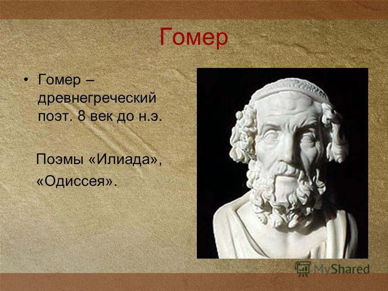 Гомер Гомер – древнегреческий поэт. 8 век до н.э. Поэмы «Илиада», «Одиссея».