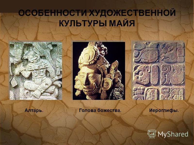ОСОБЕННОСТИ ХУДОЖЕСТВЕННОЙ КУЛЬТУРЫ МАЙЯ Алтарь. Голова божества.Иероглифы.