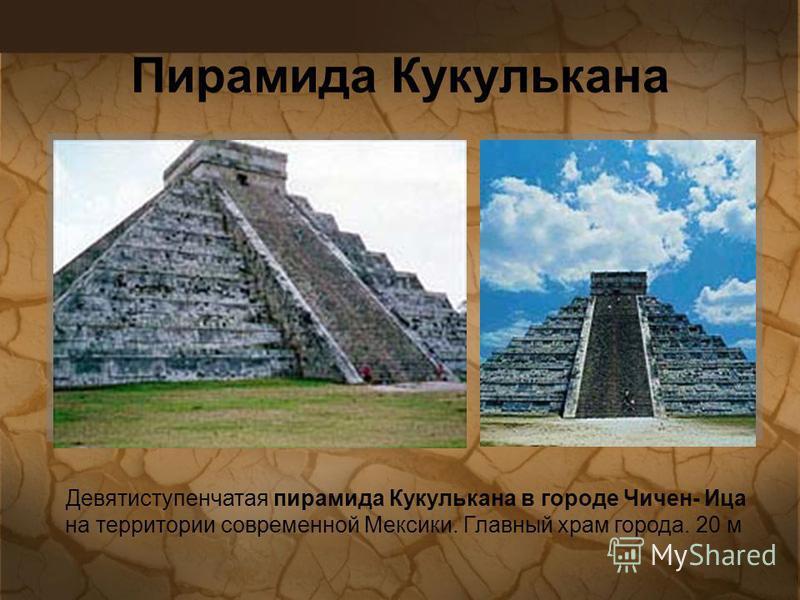 Девятиступенчатая пирамида Кукулькана в городе Чичен- Ица на территории современной Мексики. Главный храм города. 20 м Пирамида Кукулькана