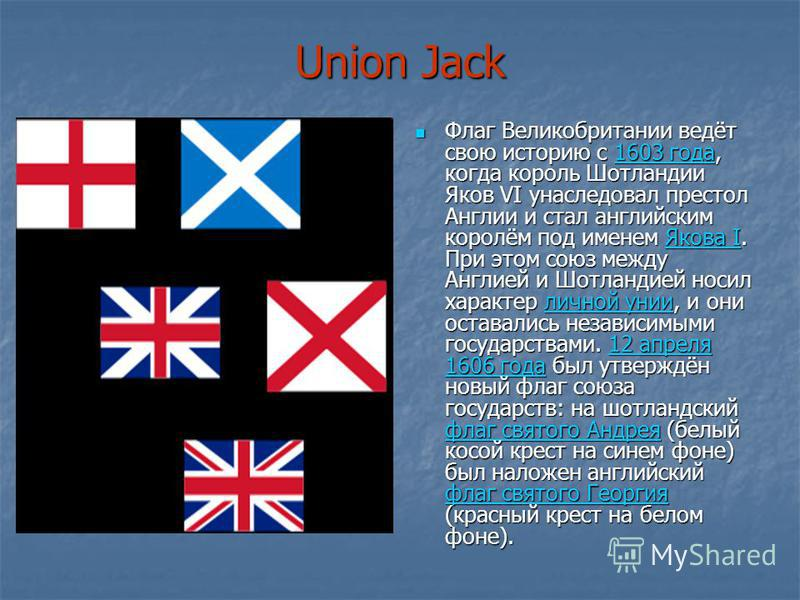 Union Jack Флаг Великобритании ведёт свою историю с 1603 года, когда король Шотландии Яков VI унаследовал престол Англии и стал английским королём под именем Якова I. При этом союз между Англией и Шотландией носил характер личной унии, и они оставали