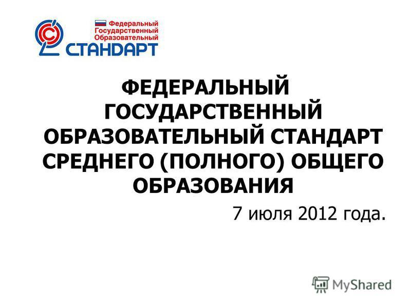 ФЕДЕРАЛЬНЫЙ ГОСУДАРСТВЕННЫЙ ОБРАЗОВАТЕЛЬНЫЙ СТАНДАРТ СРЕДНЕГО (ПОЛНОГО) ОБЩЕГО ОБРАЗОВАНИЯ 7 июля 2012 года.