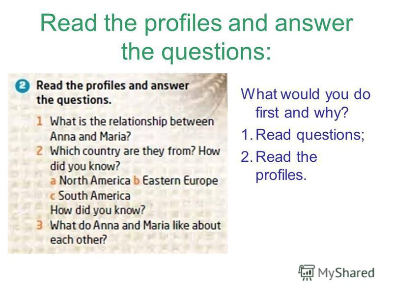 Read the profiles and answer the questions: What would you do first and why? 1. Read questions; 2. Read the profiles.
