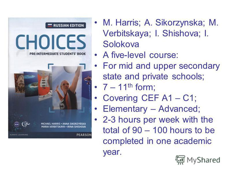 M. Harris; A. Sikorzynska; M. Verbitskaya; I. Shishova; I. Solokova A five-level course: For mid and upper secondary state and private schools; 7 – 11 th form; Covering CEF A1 – C1; Elementary – Advanced; 2-3 hours per week with the total of 90 – 100