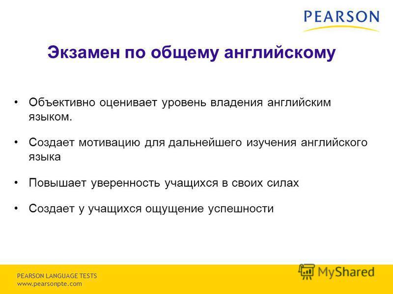Copyright © 2007 Pearson Education, inc. or its affiliates. All rights reserved. PEARSON LANGUAGE TESTS www.pearsonpte.com Экзамен по общему английскому Объективно оценивает уровень владения английским языком. Создает мотивацию для дальнейшего изучен