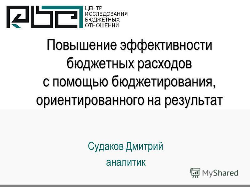 Повышение эффективности бюджетных расходов с помощью бюджетирования, ориентированного на результат Судаков Дмитрий аналитик