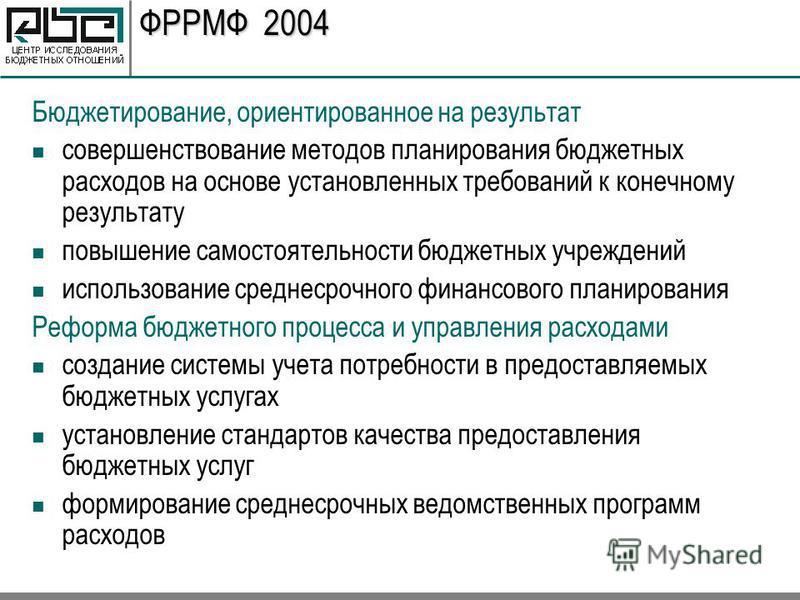 ФРРМФ 2004 Бюджетирование, ориентированное на результат совершенствование методов планирования бюджетных расходов на основе установленных требований к конечному результату повышение самостоятельности бюджетных учреждений использование среднесрочного