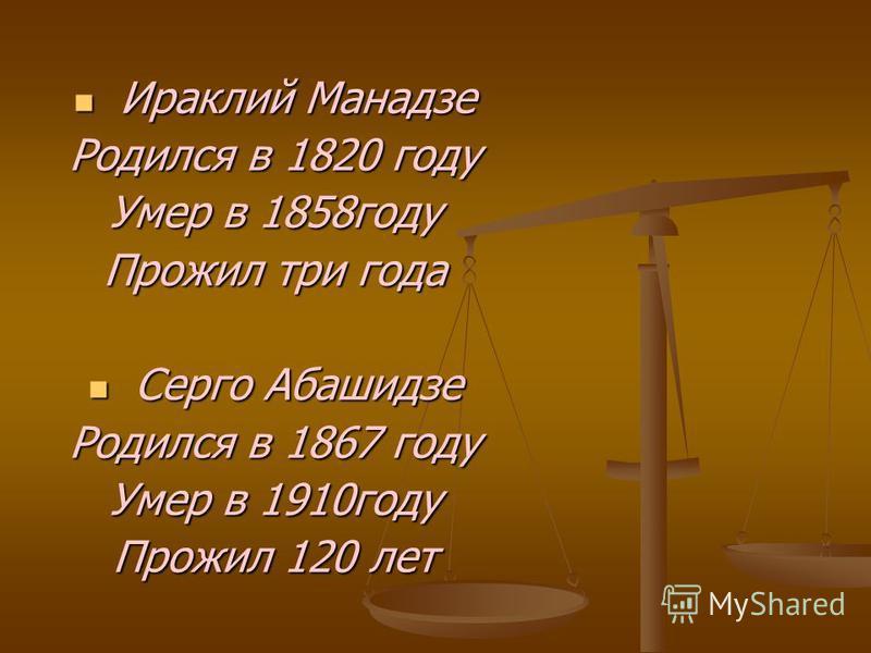 Ираклий Манадзе Ираклий Манадзе Родился в 1820 году Умер в 1858 году Прожил три года Серго Абашидзе Серго Абашидзе Родился в 1867 году Умер в 1910 году Прожил 120 лет