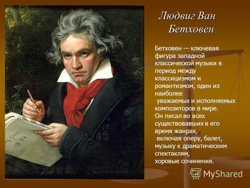 Людвиг Ван Бетховен Бетховен ключевая фигура западной классической музыки в период между классицизмом и романтизмом, один из наиболее уважаемых и исполняемых композиторов в мире. Он писал во всех существовавших в его время жанрах, включая оперу, бале