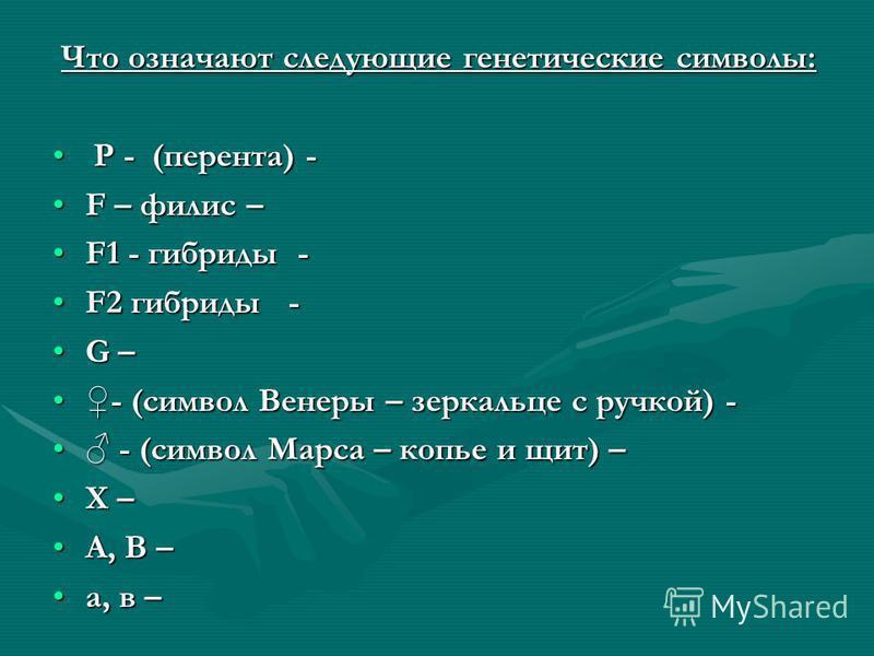 Что означают следующие генетические символы: Что означают следующие генетические символы: P - (перента) - P - (перента) - F – филипс –F – филипс – F1 - гибриды -F1 - гибриды - F2 гибриды -F2 гибриды - G –G – - (символ Венеры – зеркальце с ручкой) --