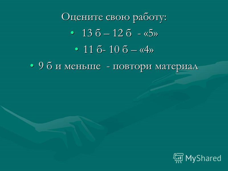 Оцените свою работу: 13 б – 12 б - «5» 13 б – 12 б - «5» 11 б- 10 б – «4»11 б- 10 б – «4» 9 б и меньше - повтори материал 9 б и меньше - повтори материал