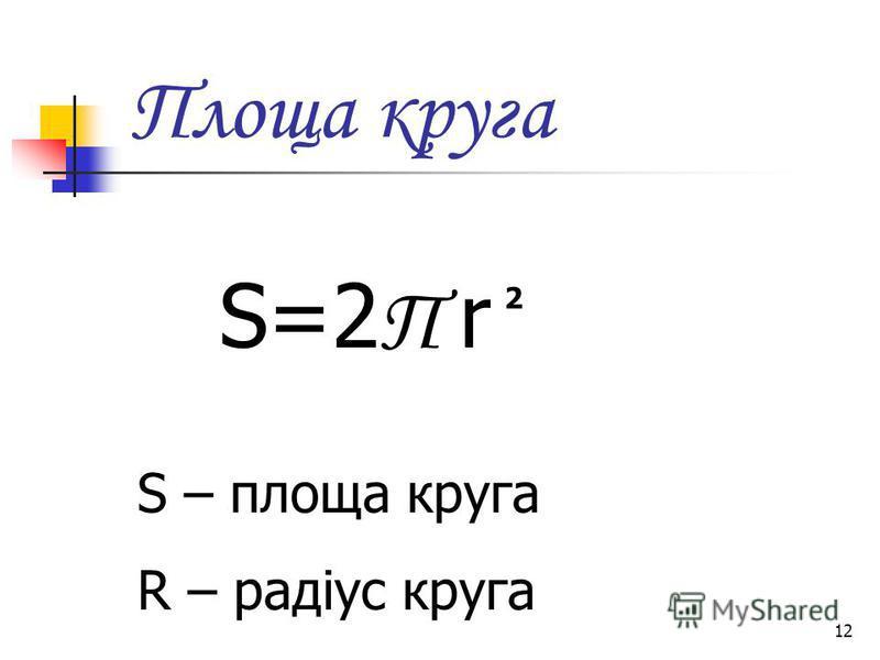 12 Площа круга S=2 П r 2 S – площа круга R – радіус круга