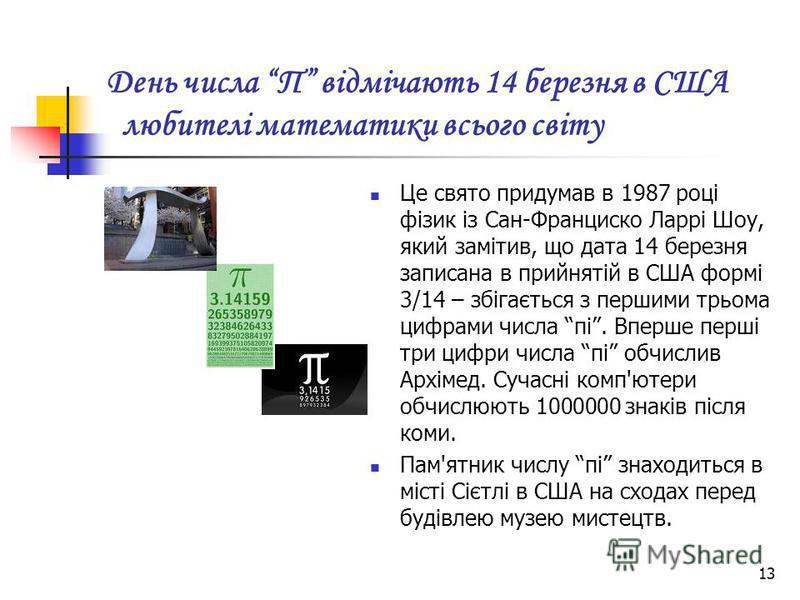 13 День числа П відмічають 14 березня в США любителі математики всього світу Це свято придумав в 1987 році фізик із Сан-Франциско Ларрі Шоу, який замітив, що дата 14 березня записана в прийнятій в США формі 3/14 – збігається з першими трьома цифрами
