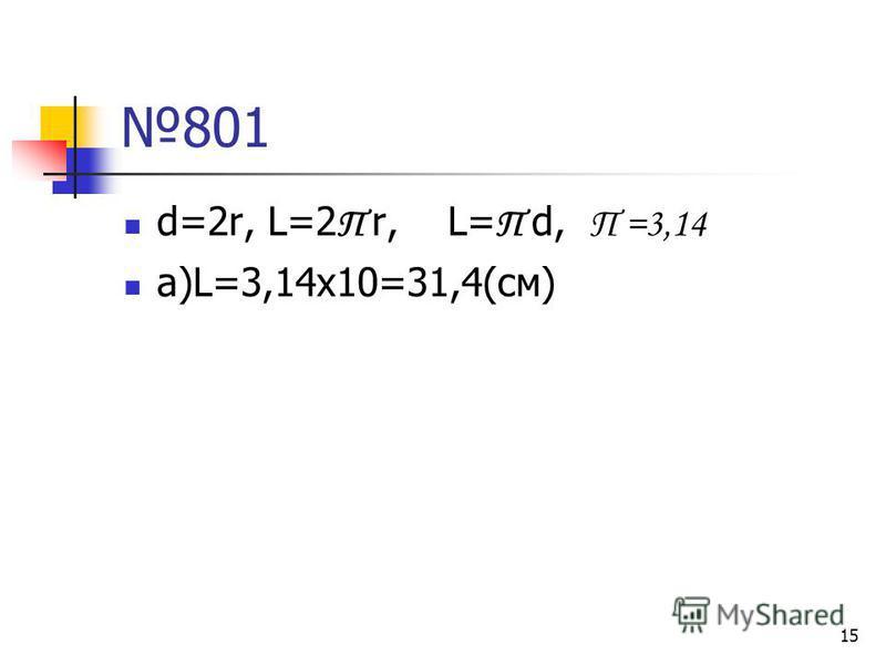 15 801 d=2r, L=2 П r, L= П d, П =3,14 а)L=3,14х10=31,4(см)